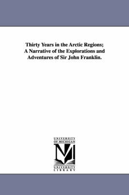 Thirty Years in the Arctic Regions; A Narrative of the Explorations and Adventures of Sir John Franklin.