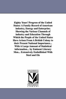 Eighty Years' Progress of the United States: A Family Record of American Industry, Energy and Enterprise; Showing the Various Channels of Industry and Education Through Which the People of the United States Have Arisen from a British Colony to Their Prese