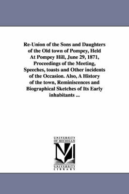 Re-Union of the Sons and Daughters of the Old Town of Pompey, Held at Pompey Hill, June 29, 1871, Proceedings of the Meeting, Speeches, Toasts and Other Incidents of the Occasion. Also, a History of the Town, Reminiscences and Biographical Sketches of Its