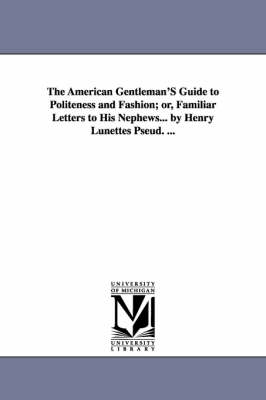 The American Gentleman's Guide to Politeness and Fashion, or Familiar Letters to His Nephews. by Henry Lunettes [Pseud.].