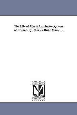 The Life of Marie Antoinette, Queen of France. by Charles Duke Yonge ...