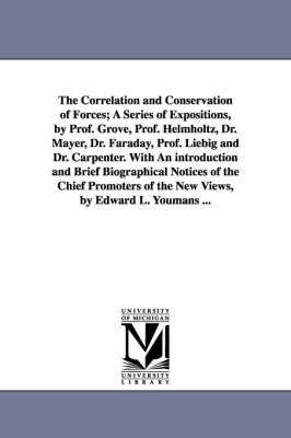 The Correlation and Conservation of Forces; A Series of Expositions, by Prof. Grove, Prof. Helmholtz, Dr. Mayer, Dr. Faraday, Prof. Liebig and Dr. Carpenter. with an Introduction and Brief Biographical Notices of the Chief Promoters of the New Views, by E