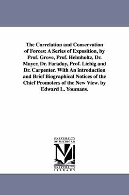 The Correlation and Conservation of Forces: A Series of Exposition, by Prof. Grove, Prof. Helmholtz, Dr. Mayer, Dr. Faraday, Prof. Liebig and Dr. Carpenter. with an Introduction and Brief Biographical Notices of the Chief Promoters of the New View. by Edw