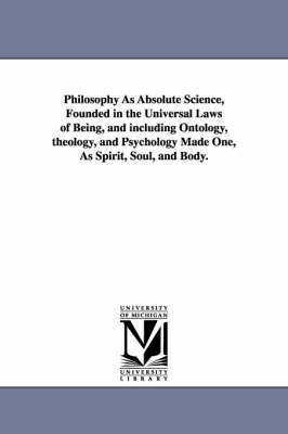 Philosophy as Absolute Science, Founded in the Universal Laws of Being, and Including Ontology, Theology, and Psychology Made One, as Spirit, Soul, and Body.
