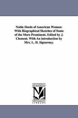 Noble Deeds of American Women: With Biographical Sketches of Some of the More Prominent. Edited by J. Clement. with an Introduction by Mrs. L. H. Sigourney.