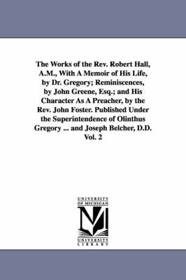 The Works of the REV. Robert Hall, A.M., with a Memoir of His Life, by Dr. Gregory; Reminiscences, by John Greene, Esq.; And His Character as a Preacher, by the REV. John Foster. Published Under the Superintendence of Olinthus Gregory ... and Joseph Belch