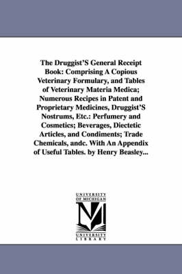 The Druggist's General Receipt Book: Comprising a Copious Veterinary Formulary, and Tables of Veterinary Materia Medica; Numerous Recipes in Patent and Proprietary Medicines, Druggist's Nostrums, Etc.: Perfumery and Cosmetics; Beverages, Diectetic Article