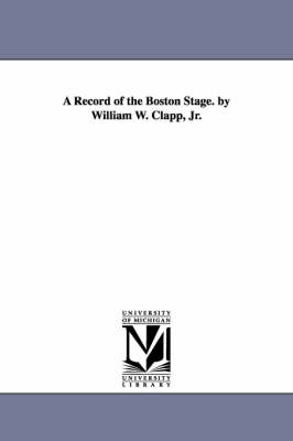 A Record of the Boston Stage. by William W. Clapp, Jr.