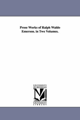 Prose Works of Ralph Waldo Emerson. in Two Volumes.