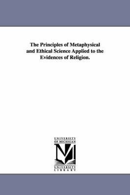 The Principles of Metaphysical and Ethical Science Applied to the Evidences of Religion.
