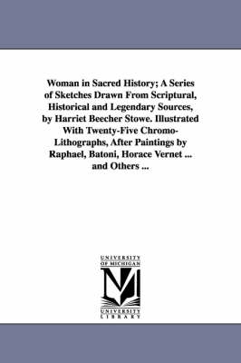 Woman in Sacred History; A Series of Sketches Drawn from Scriptural, Historical and Legendary Sources, by Harriet Beecher Stowe. Illustrated with Twenty-Five Chromo-Lithographs, After Paintings by Raphael, Batoni, Horace Vernet ... and Others ...
