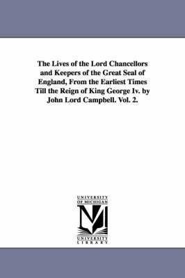 The Lives of the Lord Chancellors and Keepers of the Great Seal of England, from the Earliest Times Till the Reign of King George IV. by John Lord CAM