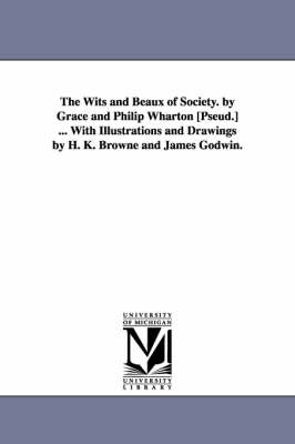The Wits and Beaux of Society. by Grace and Philip Wharton [Pseud.] ... with Illustrations and Drawings by H. K. Browne and James Godwin.