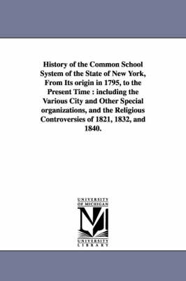 History of the Common School System of the State of New York, from Its Origin in 1795, to the Present Time: Including the Various City and Other Speci
