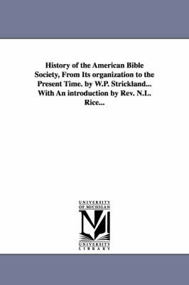 History of the American Bible Society, from Its Organization to the Present Time. by W.P. Strickland...with an Introduction by REV. N.L. Rice...