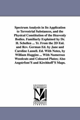 Spectrum Analysis in Its Application to Terrestrial Substances, and the Physical Constitution of the Heavenly Bodies. Familiarly Explained by Dr. H. Schellen ... Tr. from the 2D Enl. and REV. German Ed. by Jane and Caroline Lassell. Ed. with Notes, by Wil