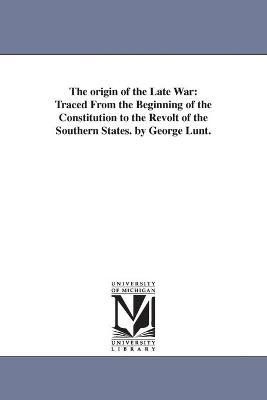 The Origin of the Late War: Traced from the Beginning of the Constitution to the Revolt of the Southern States. by George Lunt.