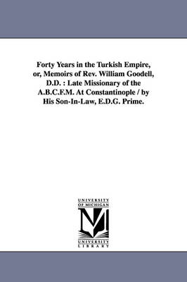 Forty Years in the Turkish Empire, Or, Memoirs of REV. William Goodell, D.D.: Late Missionary of the A.B.C.F.M. at Constantinople / By His Son-In-Law, E.D.G. Prime.