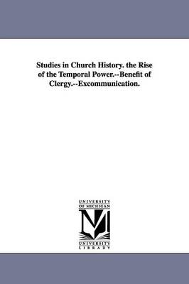 Studies in Church History. the Rise of the Temporal Power.--Benefit of Clergy.--Excommunication.