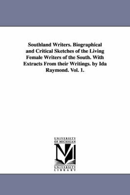 Southland Writers. Biographical and Critical Sketches of the Living Female Writers of the South. with Extracts from Their Writings. by Ida Raymond. Vol. 1.