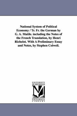 National System of Political Economy / Tr. Fr. the German by G. A. Matile. Including the Notes of the French Translation, by Henri Richelot. with a PR