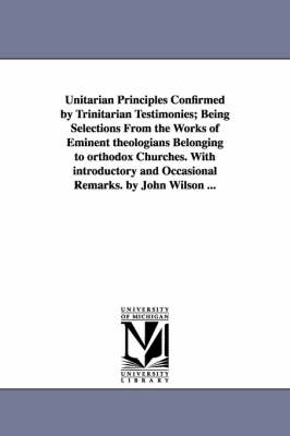 Unitarian Principles Confirmed by Trinitarian Testimonies; Being Selections from the Works of Eminent Theologians Belonging to Orthodox Churches. with Introductory and Occasional Remarks. by John Wilson ...