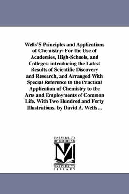 Wells's Principles and Applications of Chemistry: For the Use of Academies, High-Schools, and Colleges: Introducing the Latest Results of Scientific Discovery and Research, and Arranged with Special Reference to the Practical Application of Chemistry to t