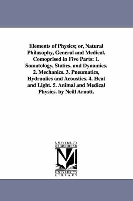 Elements of Physics; Or, Natural Philosophy, General and Medical. Comoprised in Five Parts: 1. Somatology, Statics, and Dynamics. 2. Mechanics. 3. Pneumatics, Hydraulics and Acoustics. 4. Heat and Light. 5. Animal and Medical Physics. by Neill Arnott.
