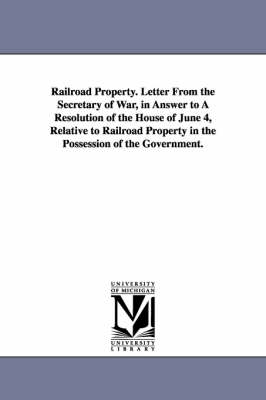 Railroad Property. Letter from the Secretary of War, in Answer to a Resolution of the House of June 4, Relative to Railroad Property in the Possession