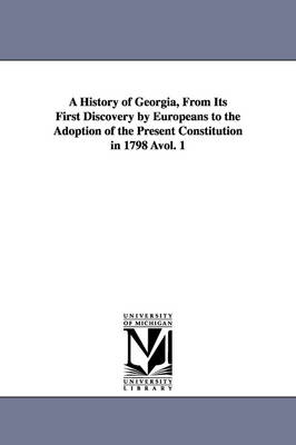 A History of Georgia, from Its First Discovery by Europeans to the Adoption of the Present Constitution in 1798 Avol. 1