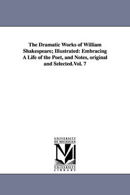 The Dramatic Works of William Shakespeare; Illustrated: Embracing a Life of the Poet, and Notes, Original and Selected.Vol. 7