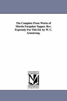 The Complete Prose Works of Martin Farquhar Tupper. REV. Expressly for This Ed. by W. C. Armstrong.