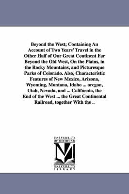 Beyond the West; Containing an Account of Two Years' Travel in the Other Half of Our Great Continent Far Beyond the Old West, on the Plains, in the Rocky Mountains, and Picturesque Parks of Colorado. Also, Characteristic Features of New Mexico, Arizona, W