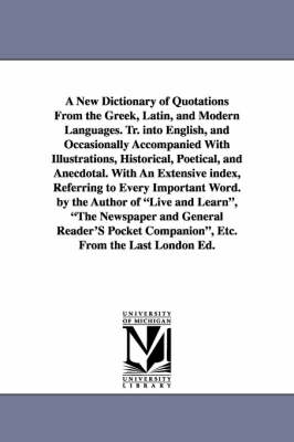 A New Dictionary of Quotations from the Greek, Latin, and Modern Languages. Tr. Into English, and Occasionally Accompanied with Illustrations, Historical, Poetical, and Anecdotal. with an Extensive Index, Referring to Every Important Word. by the Author o