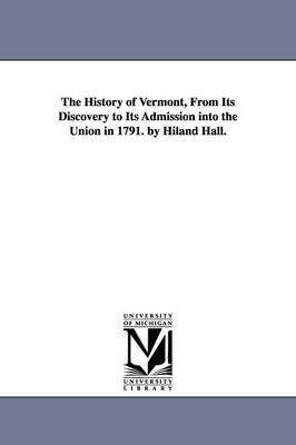 The History of Vermont, from Its Discovery to Its Admission Into the Union in 1791. by Hiland Hall.