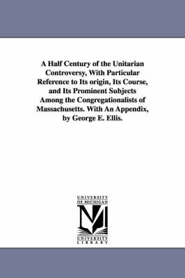 A Half Century of the Unitarian Controversy, with Particular Reference to Its Origin, Its Course, and Its Prominent Subjects Among the Congregationalists of Massachusetts. with an Appendix, by George E. Ellis.