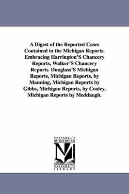 A Digest of the Reported Cases Contained in the Michigan Reports. Embracing Harrington's Chancery Reports, Walker's Chancery Reports. Douglass's Michigan Reports, Michigan Reports, by Manning, Michigan Reports by Gibbs, Michigan Reports, by Cooley, Michig
