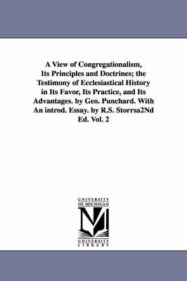 A View of Congregationalism, Its Principles and Doctrines; The Testimony of Ecclesiastical History in Its Favor, Its Practice, and Its Advantages. B