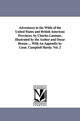 Adventures in the Wilds of the United States and British American Provinces. by Charles Lanman. Illustrated by the Author and Oscar Bessau ... with an Appendix by Lieut. Campbell Hardy. Vol. 2