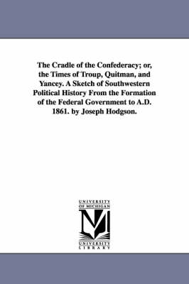 The Cradle of the Confederacy; Or, the Times of Troup, Quitman, and Yancey. a Sketch of Southwestern Political History from the Formation of the Federal Government to A.D. 1861. by Joseph Hodgson.