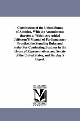 Constitution of the United States of America, with the Amendments Thereto: To Which Are Added Jefferson's Manual of Parliamentary Practice, the Standi