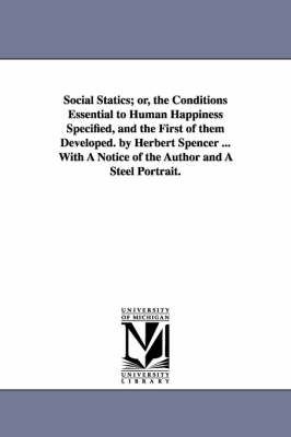 Social Statics; Or, the Conditions Essential to Human Happiness Specified, and the First of Them Developed. by Herbert Spencer ... with a Notice of the Author and a Steel Portrait.