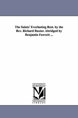 The Saints' Everlasting Rest. by the REV. Richard Baxter. Abridged by Benjamin Fawcett ...