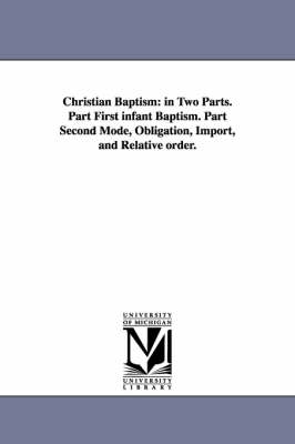 Christian Baptism: In Two Parts. Part First Infant Baptism. Part Second Mode, Obligation, Import, and Relative Order.