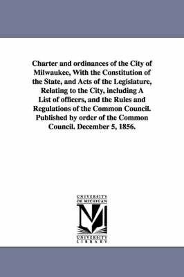 Charter and Ordinances of the City of Milwaukee, with the Constitution of the State, and Acts of the Legislature, Relating to the City, Including a List of Officers, and the Rules and Regulations of the Common Council. Published by Order of the Common Cou