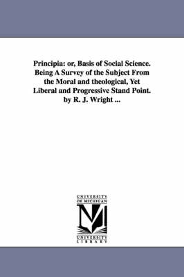 Principia: Or, Basis of Social Science. Being a Survey of the Subject from the Moral and Theological, Yet Liberal and Progressive Stand Point. by R. J. Wright ...