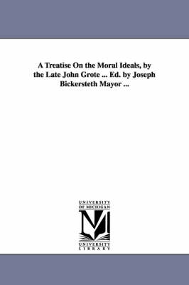 A Treatise on the Moral Ideals, by the Late John Grote ... Ed. by Joseph Bickersteth Mayor ...