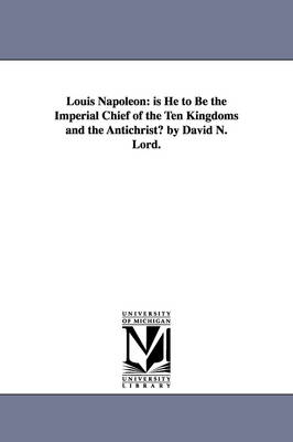 Louis Napoleon: Is He to Be the Imperial Chief of the Ten Kingdoms and the Antichrist? by David N. Lord.