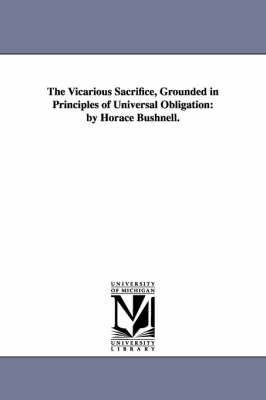 The Vicarious Sacrifice, Grounded in Principles of Universal Obligation: By Horace Bushnell.