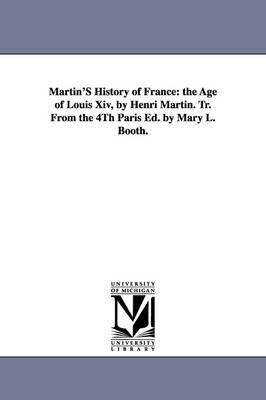 Martin's History of France: The Age of Louis XIV, by Henri Martin. Tr. from the 4th Paris Ed. by Mary L. Booth.